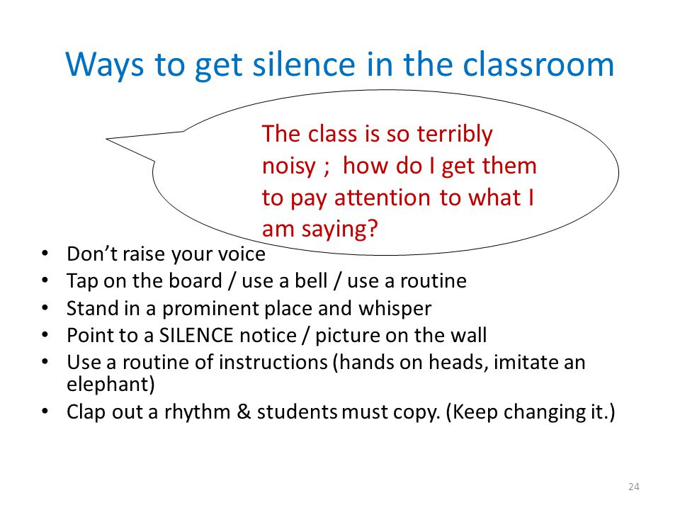 Ways to get silence in the classroom Don't raise your voice Tap on the board / use a bell / use a routine Stand in a prominent place and whisper Point to a SILENCE notice / picture on the wall Use a routine of instructions (hands on heads, imitate an elephant) Clap out a rhythm & students must copy.