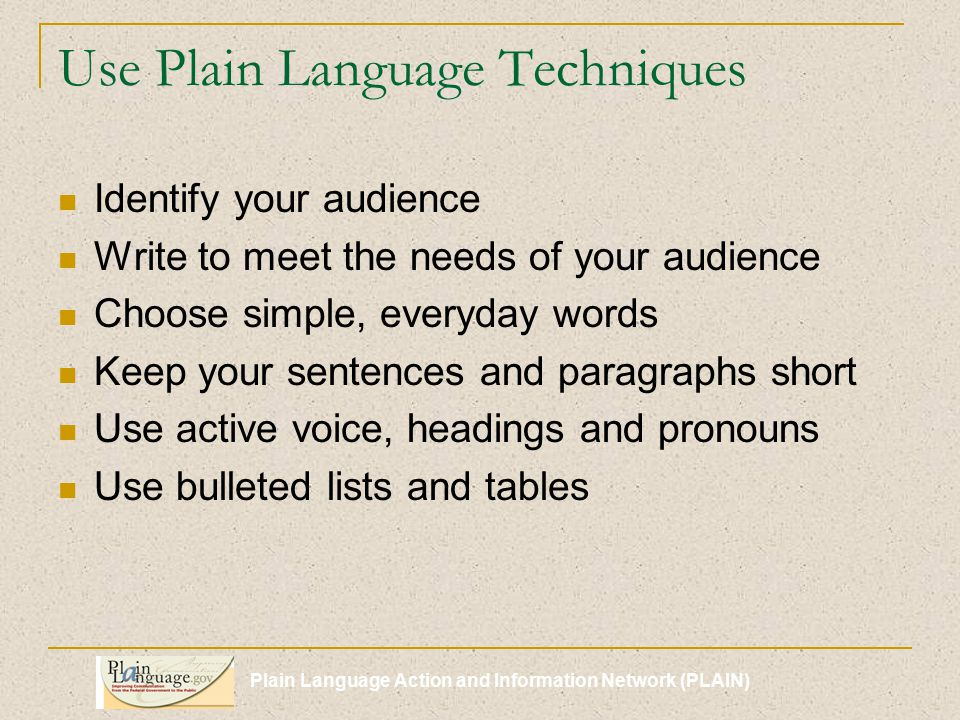 Plain Language Action and Information Network (PLAIN) Use Plain Language Techniques Identify your audience Write to meet the needs of your audience Choose simple, everyday words Keep your sentences and paragraphs short Use active voice, headings and pronouns Use bulleted lists and tables