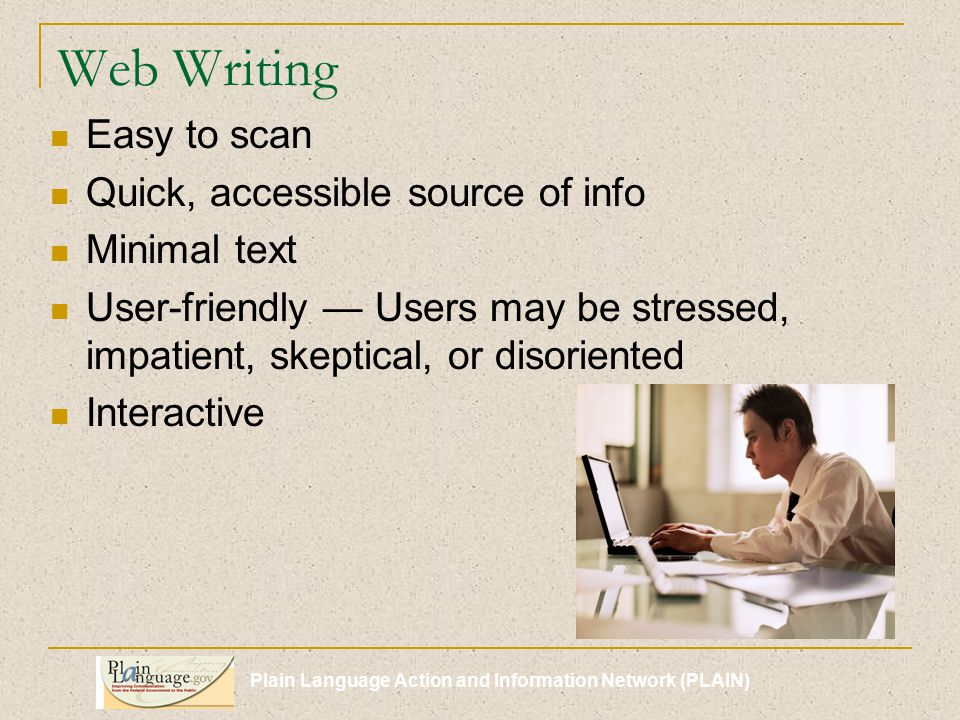 Plain Language Action and Information Network (PLAIN) Web Writing Easy to scan Quick, accessible source of info Minimal text User-friendly — Users may be stressed, impatient, skeptical, or disoriented Interactive