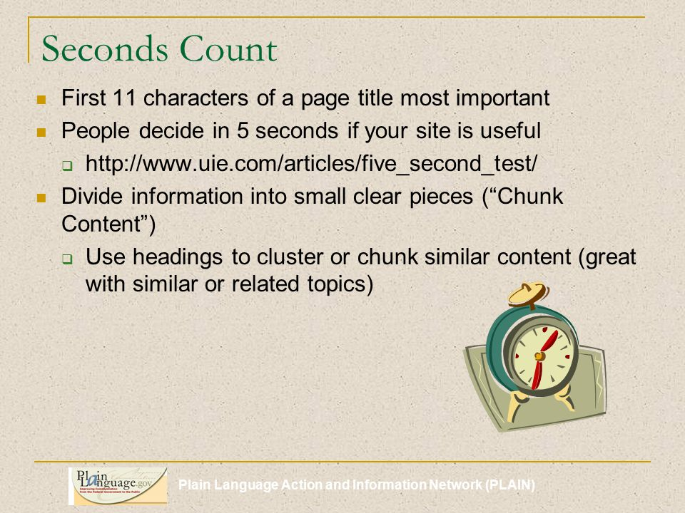 Seconds Count First 11 characters of a page title most important People decide in 5 seconds if your site is useful  http://www.uie.com/articles/five_second_test/ Divide information into small clear pieces ( Chunk Content )  Use headings to cluster or chunk similar content (great with similar or related topics)
