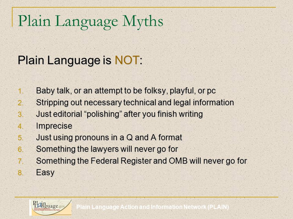 Plain Language Action and Information Network (PLAIN) Plain Language Myths Plain Language is NOT: 1.
