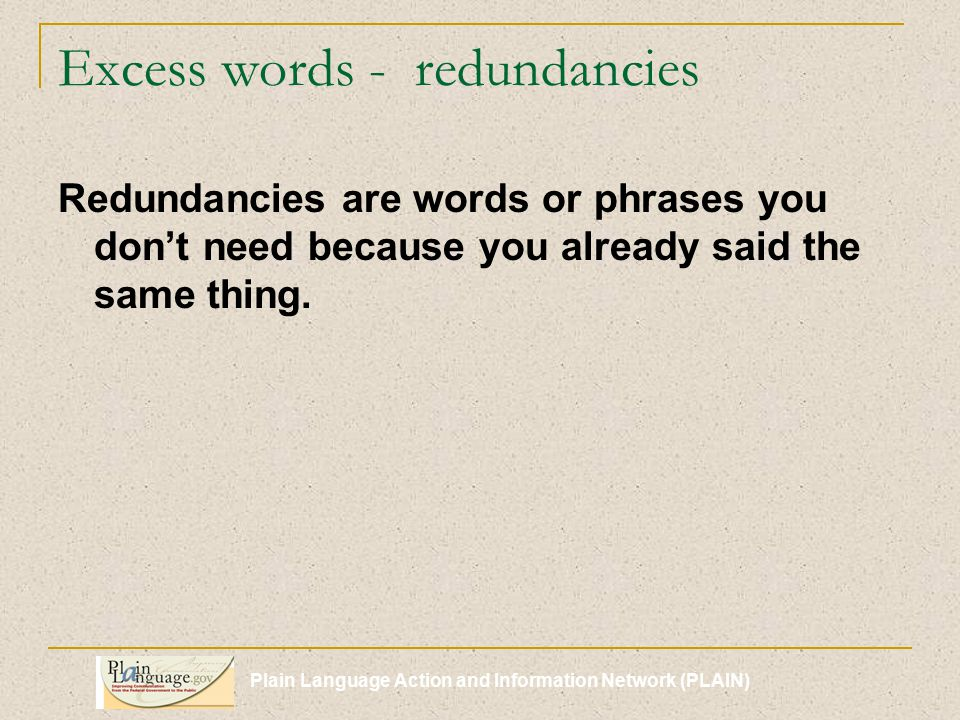 Plain Language Action and Information Network (PLAIN) Excess words - redundancies Redundancies are words or phrases you don't need because you already said the same thing.