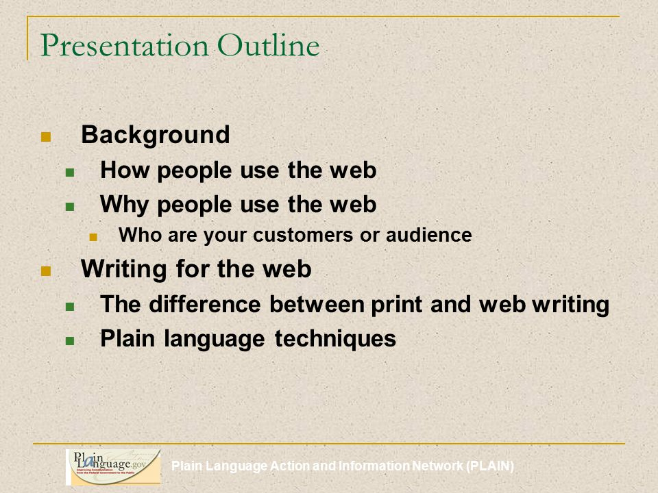 Plain Language Action and Information Network (PLAIN) Presentation Outline Background How people use the web Why people use the web Who are your customers or audience Writing for the web The difference between print and web writing Plain language techniques