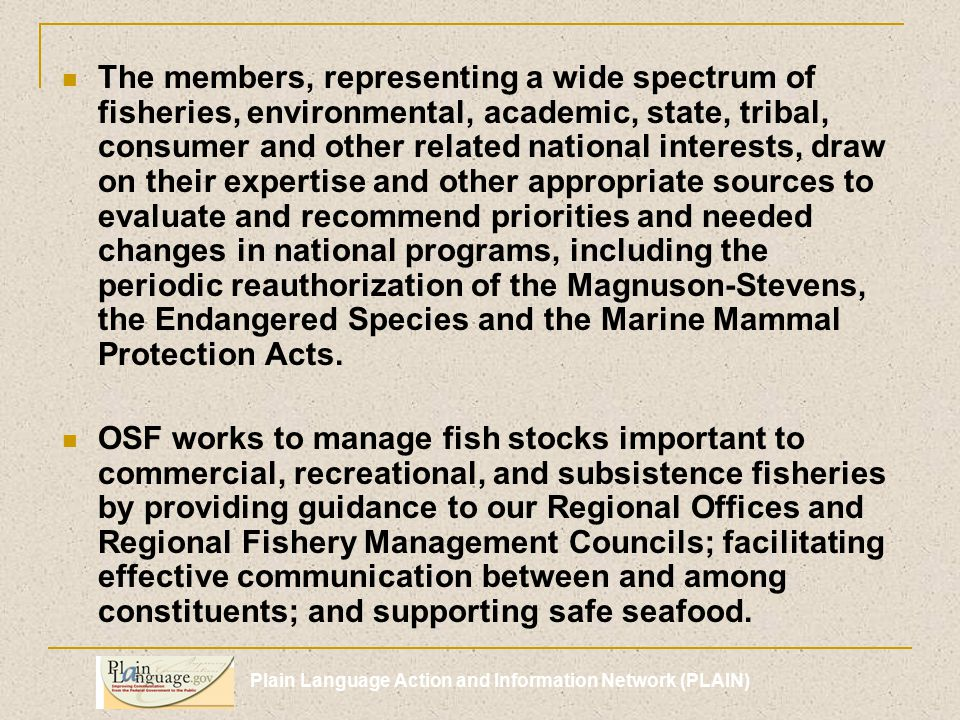 Plain Language Action and Information Network (PLAIN) The members, representing a wide spectrum of fisheries, environmental, academic, state, tribal, consumer and other related national interests, draw on their expertise and other appropriate sources to evaluate and recommend priorities and needed changes in national programs, including the periodic reauthorization of the Magnuson-Stevens, the Endangered Species and the Marine Mammal Protection Acts.