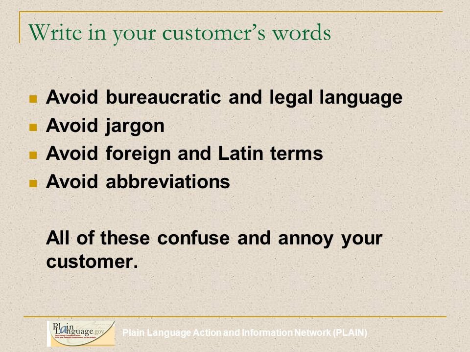 Plain Language Action and Information Network (PLAIN) Write in your customer's words Avoid bureaucratic and legal language Avoid jargon Avoid foreign and Latin terms Avoid abbreviations All of these confuse and annoy your customer.