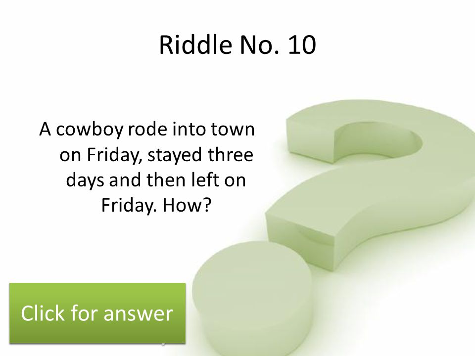 Riddle No.10 A cowboy rode into town on Friday, stayed three days and then left on Friday.