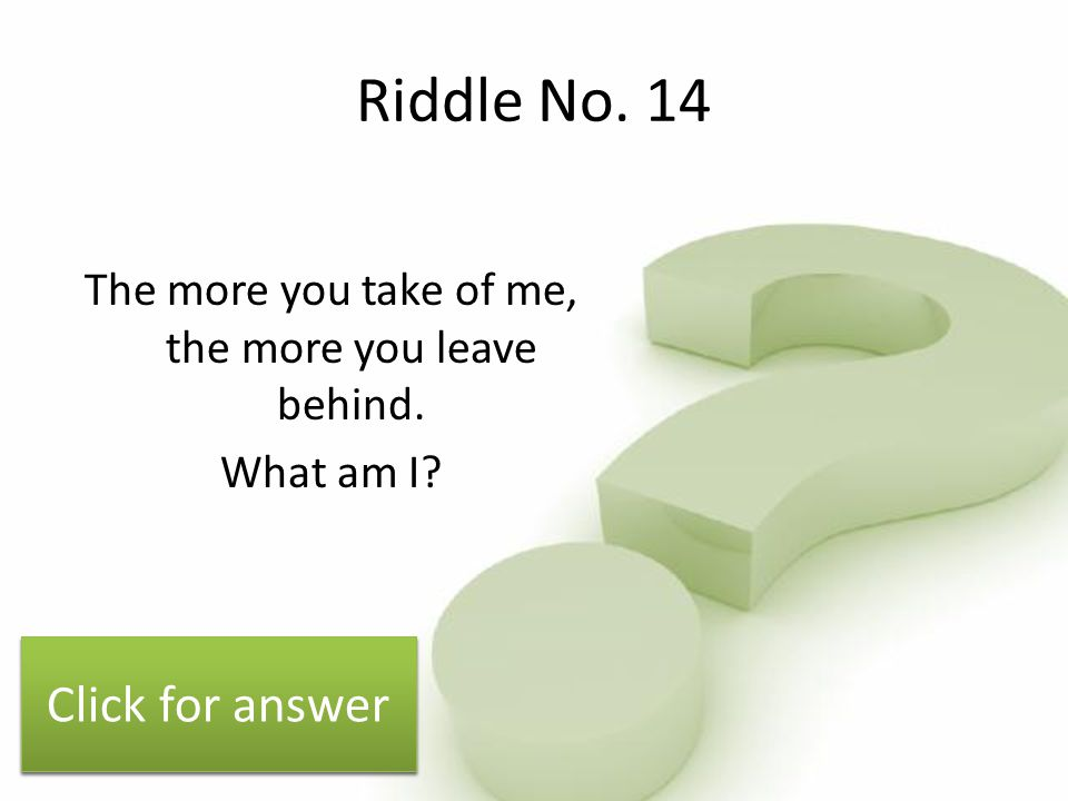 Riddle No.14 The more you take of me, the more you leave behind.