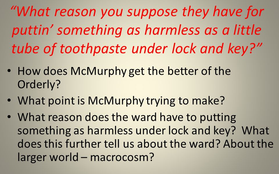 What reason you suppose they have for puttin' something as harmless as a little tube of toothpaste under lock and key How does McMurphy get the better of the Orderly.