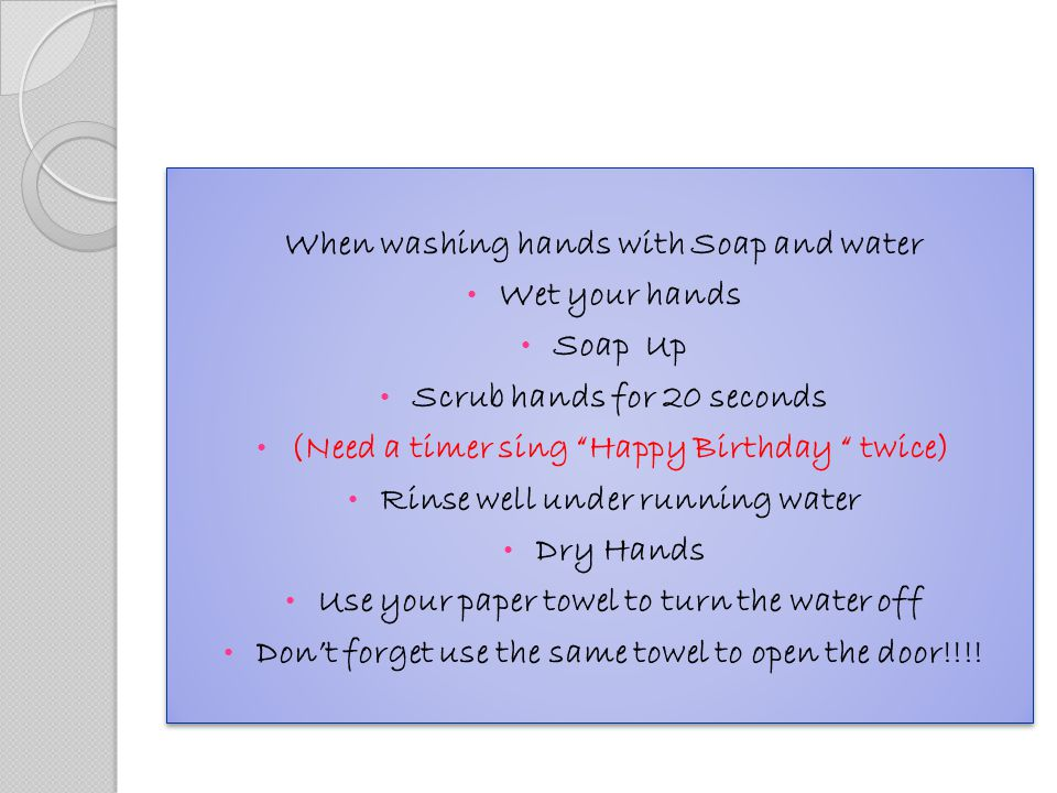 When washing hands with Soap and water Wet your hands Soap Up Scrub hands for 20 seconds (Need a timer sing Happy Birthday twice) Rinse well under running water Dry Hands Use your paper towel to turn the water off Don't forget use the same towel to open the door!!!.