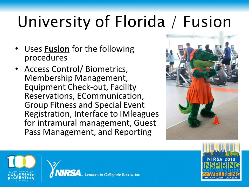 University of Florida / Fusion Uses Fusion for the following procedures Access Control/ Biometrics, Membership Management, Equipment Check-out, Facility Reservations, ECommunication, Group Fitness and Special Event Registration, Interface to IMleagues for intramural management, Guest Pass Management, and Reporting