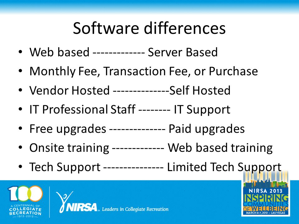 Software differences Web based ------------- Server Based Monthly Fee, Transaction Fee, or Purchase Vendor Hosted --------------Self Hosted IT Professional Staff -------- IT Support Free upgrades -------------- Paid upgrades Onsite training ------------- Web based training Tech Support --------------- Limited Tech Support