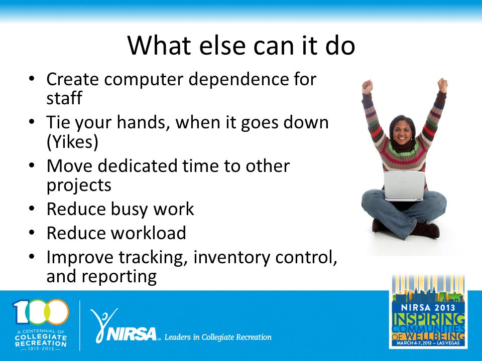 What else can it do Create computer dependence for staff Tie your hands, when it goes down (Yikes) Move dedicated time to other projects Reduce busy work Reduce workload Improve tracking, inventory control, and reporting