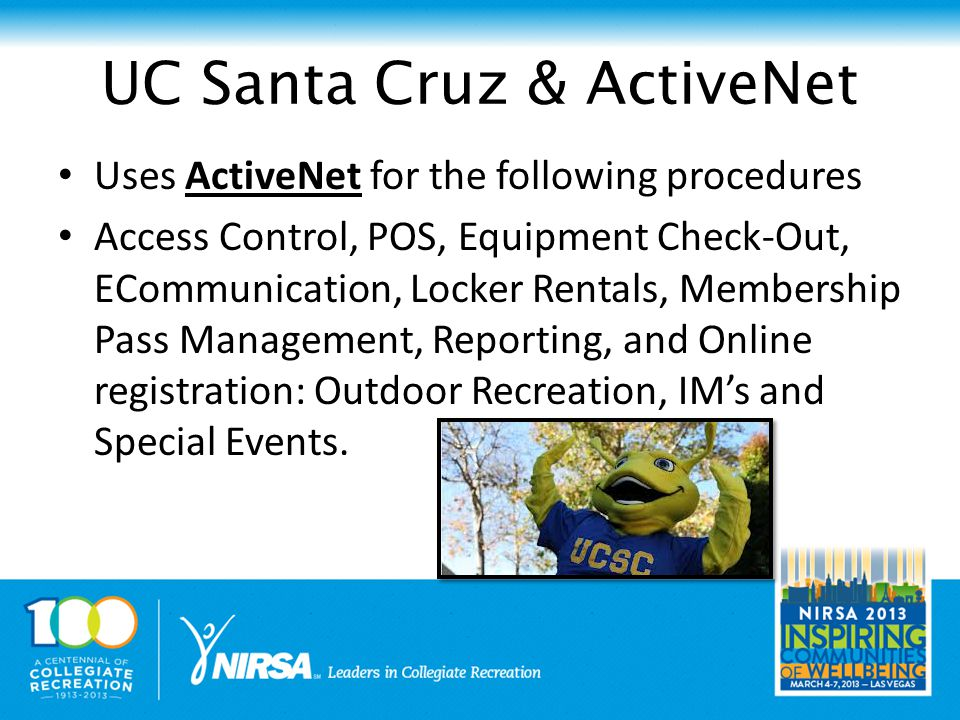 UC Santa Cruz & ActiveNet Uses ActiveNet for the following procedures Access Control, POS, Equipment Check-Out, ECommunication, Locker Rentals, Membership Pass Management, Reporting, and Online registration: Outdoor Recreation, IM's and Special Events.