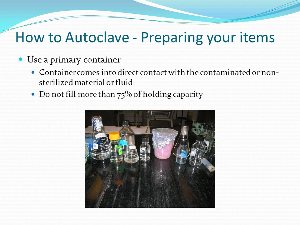How to Autoclave - Preparing your items Sign into log book Keeps track of autoclave use for maintenance records Use personal protective equipment.