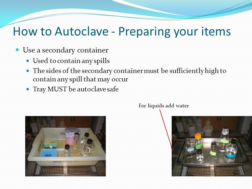 How to Autoclave - Preparing your items Use a primary container (cont'd) Must NOT be a tightly sealed container (might explode) Primary container must permit heat (steam) penetration Loosen screw caps or use self venting caps Cap open containers with aluminum foil or muslin If using plastic waste bags, leave a small opening Loosen screw caps Small opening