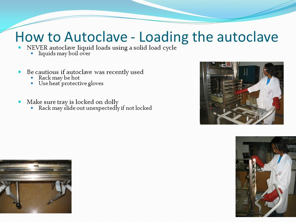 How to Autoclave - Preparing your items Use temperature sensitive tape Will indicate that high temperature has been achieved Will not prove that decontamination or sterilization was successful Will assist in keeping track of autoclave and non autoclaved items BeforeAfter