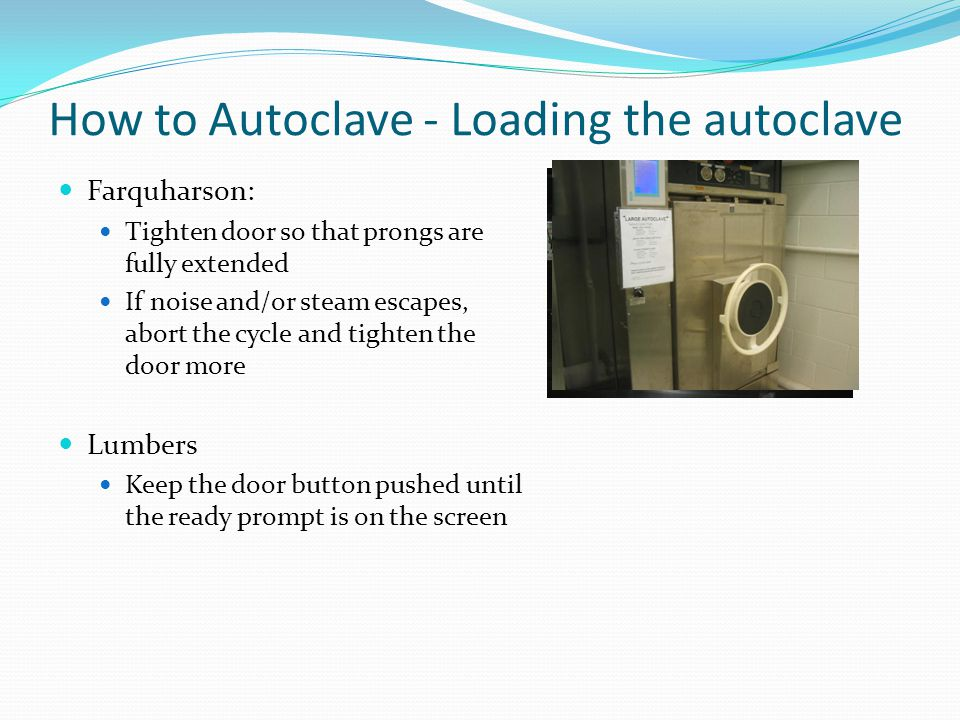 How to Autoclave - Loading the autoclave NEVER autoclave liquid loads using a solid load cycle liquids may boil over Be cautious if autoclave was recently used Rack may be hot Use heat protective gloves Make sure tray is locked on dolly Rack may slide out unexpectedly if not locked