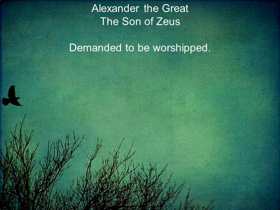 Alexander the Great The Son of Zeus Demanded to be worshipped.