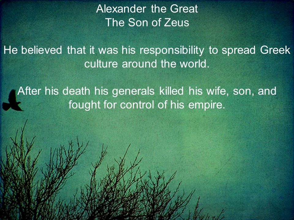 Alexander the Great The Son of Zeus He believed that it was his responsibility to spread Greek culture around the world.