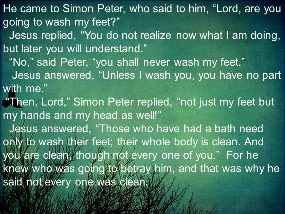 He came to Simon Peter, who said to him, Lord, are you going to wash my feet Jesus replied, You do not realize now what I am doing, but later you will understand. No, said Peter, you shall never wash my feet. Jesus answered, Unless I wash you, you have no part with me. Then, Lord, Simon Peter replied, not just my feet but my hands and my head as well! Jesus answered, Those who have had a bath need only to wash their feet; their whole body is clean.