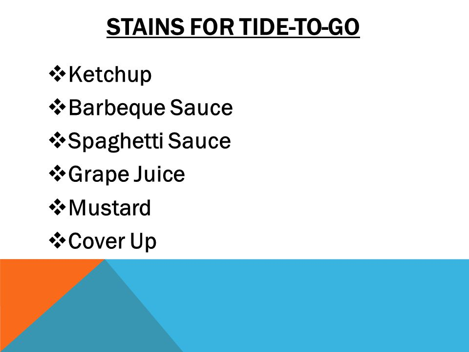 STAINS FOR TIDE-TO-GO  Ketchup  Barbeque Sauce  Spaghetti Sauce  Grape Juice  Mustard  Cover Up