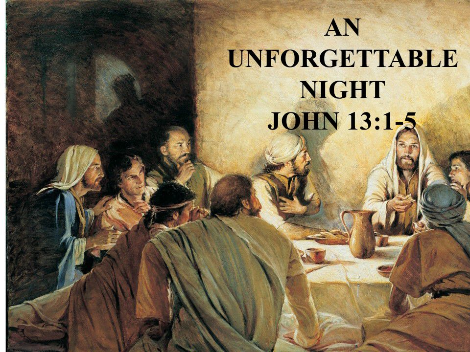 A UNFORGETTABLE NIGHT John 13:1-5 John chapters 13, 14, 15, 16, and 17 are called The Upper Room Discourse John 13:1-5 Now, before the feast of the Passover when Jesus knew that His hour had come that He should depart from this world to the Father.