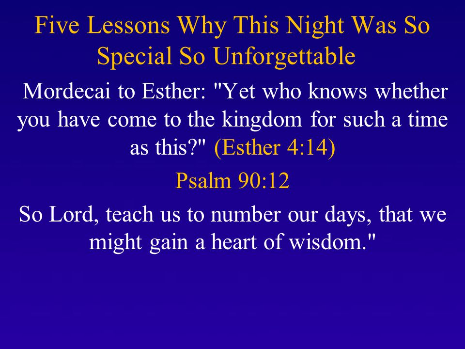 Five Lessons Why This Night Was So Special So Unforgettable Mordecai to Esther: Yet who knows whether you have come to the kingdom for such a time as this? (Esther 4:14) Psalm 90:12 So Lord, teach us to number our days, that we might gain a heart of wisdom.