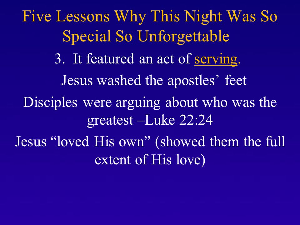 Five Lessons Why This Night Was So Special So Unforgettable 3. It featured an act of serving. Jesus washed the apostles' feet Disciples were arguing a
