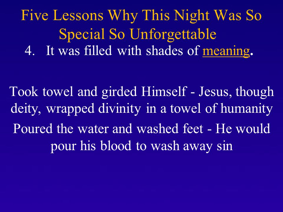 Five Lessons Why This Night Was So Special So Unforgettable 4. It was filled with shades of meaning. Took towel and girded Himself - Jesus, though dei