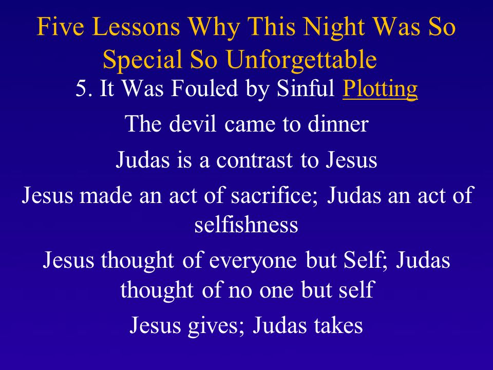 Five Lessons Why This Night Was So Special So Unforgettable 5. It Was Fouled by Sinful Plotting The devil came to dinner Judas is a contrast to Jesus