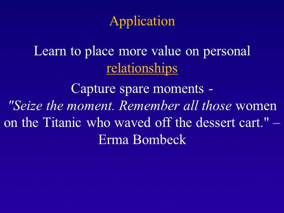 Application Learn to place more value on personal relationships Capture spare moments - Seize the moment.