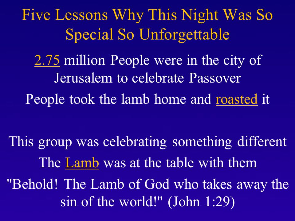 Five Lessons Why This Night Was So Special So Unforgettable 2.75 million People were in the city of Jerusalem to celebrate Passover People took the lamb home and roasted it This group was celebrating something different The Lamb was at the table with them Behold.