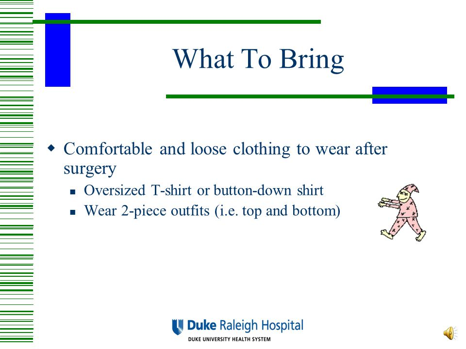 What To Bring  Comfortable and loose clothing to wear after surgery Oversized T-shirt or button-down shirt Wear 2-piece outfits (i.e.