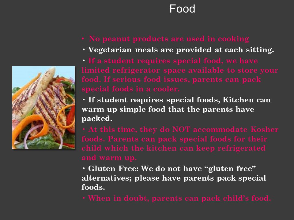 Food No peanut products are used in cooking Vegetarian meals are provided at each sitting. If a student requires special food, we have limited refrige