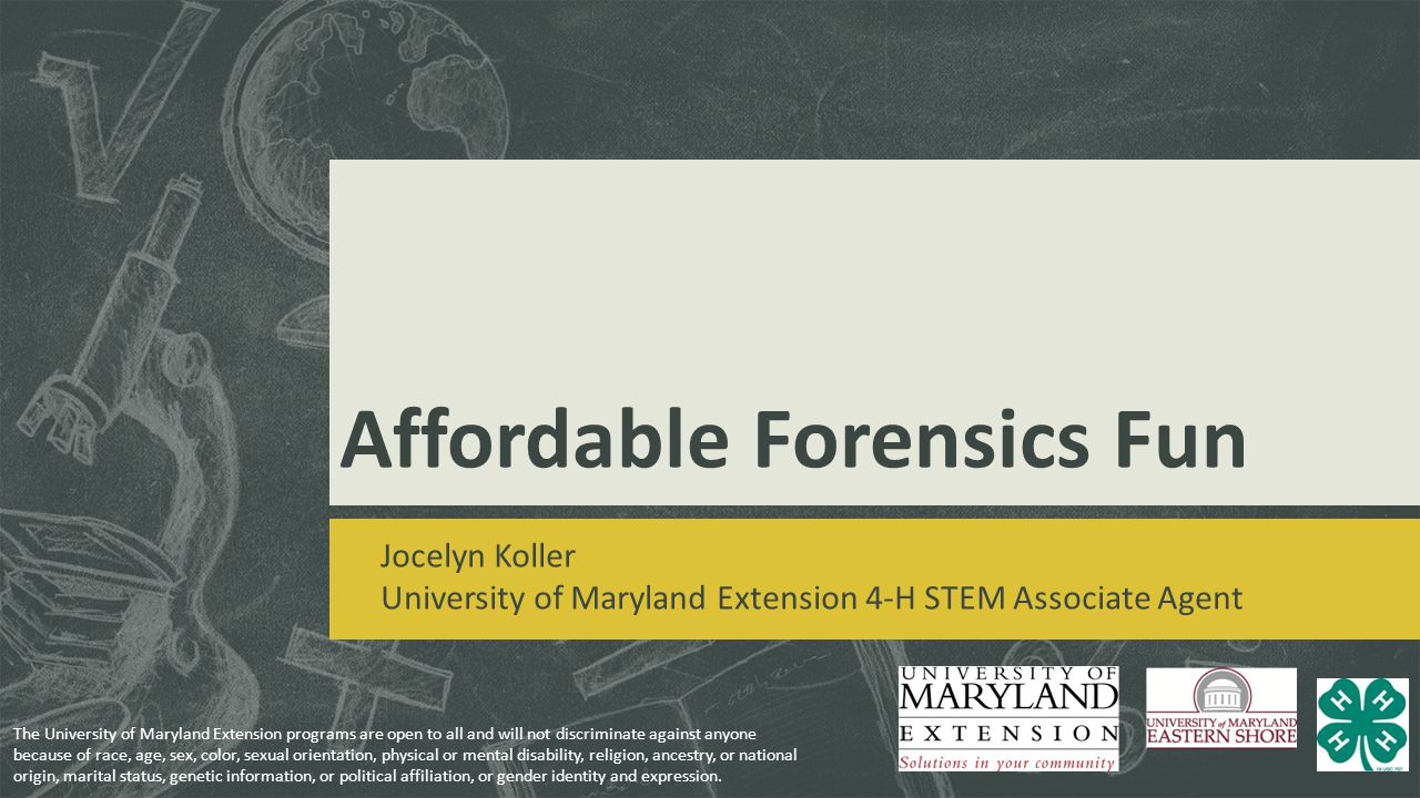 Affordable Forensics Fun Jocelyn Koller University of Maryland Extension 4-H STEM Associate Agent The University of Maryland Extension programs are op