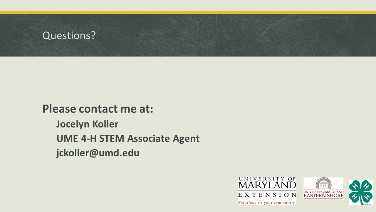 Questions? Please contact me at: Jocelyn Koller UME 4-H STEM Associate Agent jckoller@umd.edu