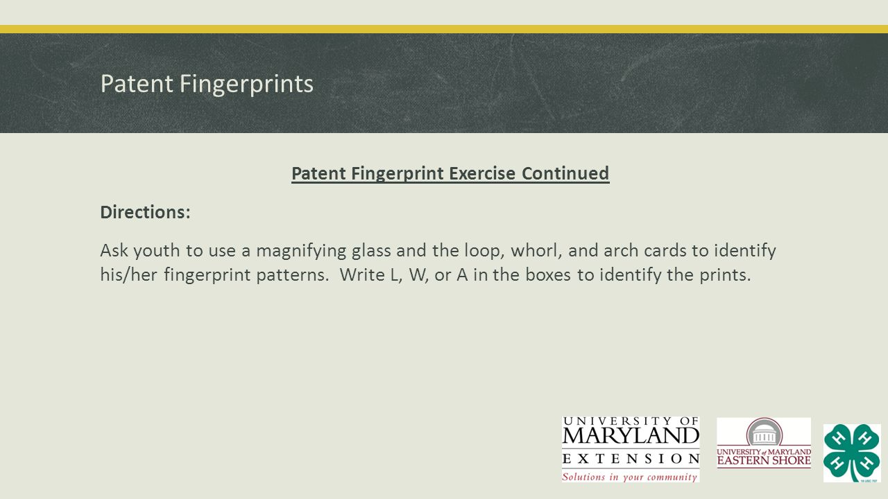 Patent Fingerprints Patent Fingerprint Exercise Continued Directions: Ask youth to use a magnifying glass and the loop, whorl, and arch cards to ident