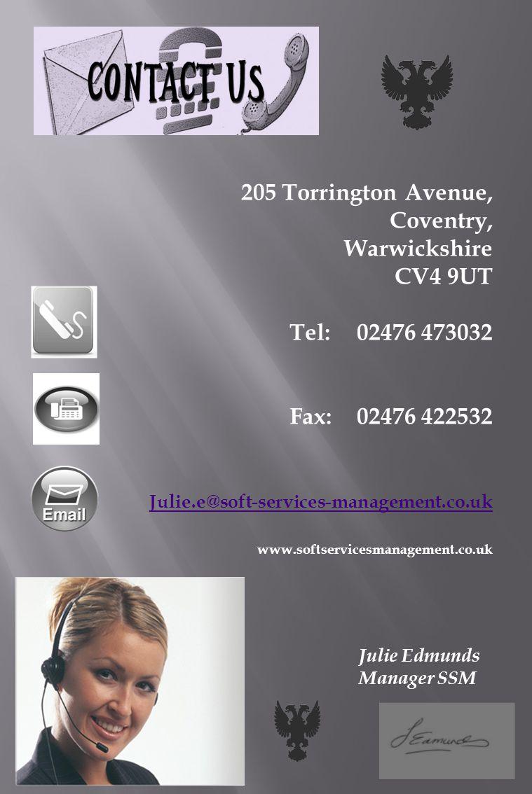 205 Torrington Avenue, Coventry, Warwickshire CV4 9UT Tel:02476 473032 Fax: 02476 422532 Julie.e@soft-services-management.co.uk www.softservicesmanagement.co.uk Julie Edmunds Manager SSM