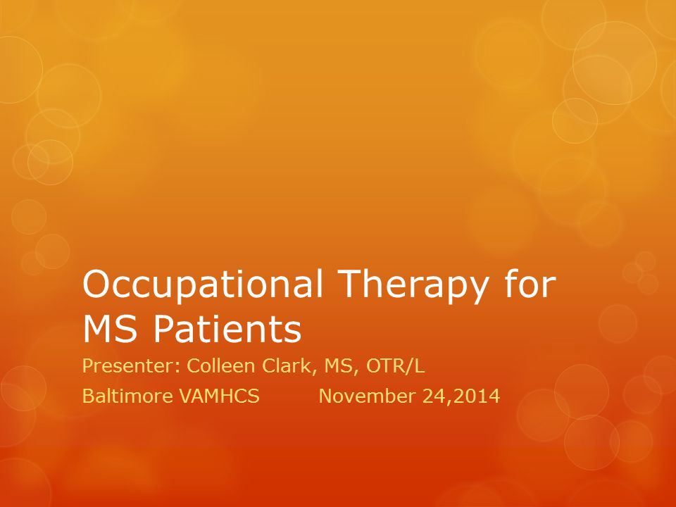 Occupational Therapy for MS Patients Presenter: Colleen Clark, MS, OTR/L Baltimore VAMHCSNovember 24,2014