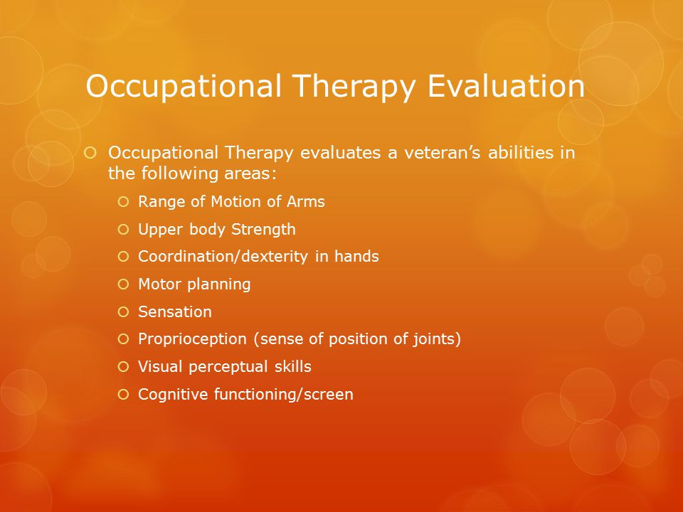 Occupational Therapy Evaluation  Occupational Therapy evaluates a veteran's abilities in the following areas:  Range of Motion of Arms  Upper body Strength  Coordination/dexterity in hands  Motor planning  Sensation  Proprioception (sense of position of joints)  Visual perceptual skills  Cognitive functioning/screen