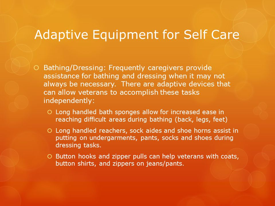 Adaptive Equipment for Self Care  Bathing/Dressing: Frequently caregivers provide assistance for bathing and dressing when it may not always be necessary.