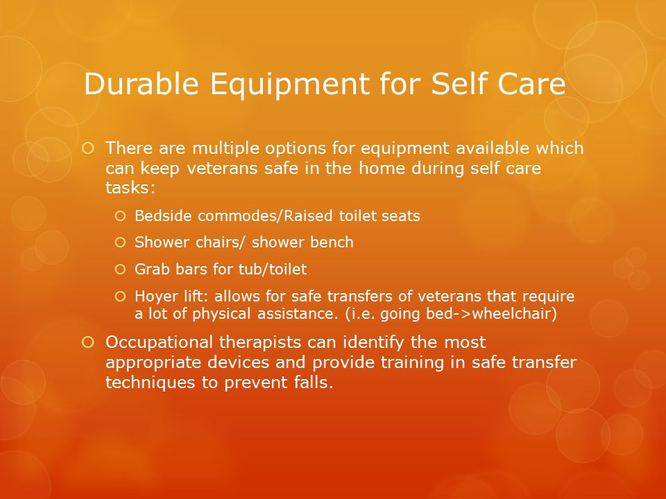 Durable Equipment for Self Care  There are multiple options for equipment available which can keep veterans safe in the home during self care tasks:  Bedside commodes/Raised toilet seats  Shower chairs/ shower bench  Grab bars for tub/toilet  Hoyer lift: allows for safe transfers of veterans that require a lot of physical assistance.