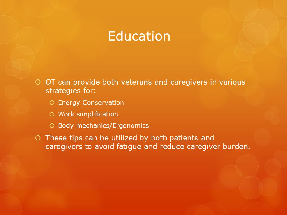 Education  OT can provide both veterans and caregivers in various strategies for:  Energy Conservation  Work simplification  Body mechanics/Ergonomics  These tips can be utilized by both patients and caregivers to avoid fatigue and reduce caregiver burden.