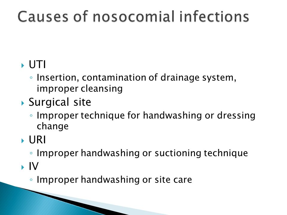  UTI ◦ Insertion, contamination of drainage system, improper cleansing  Surgical site ◦ Improper technique for handwashing or dressing change  URI ◦ Improper handwashing or suctioning technique  IV ◦ Improper handwashing or site care