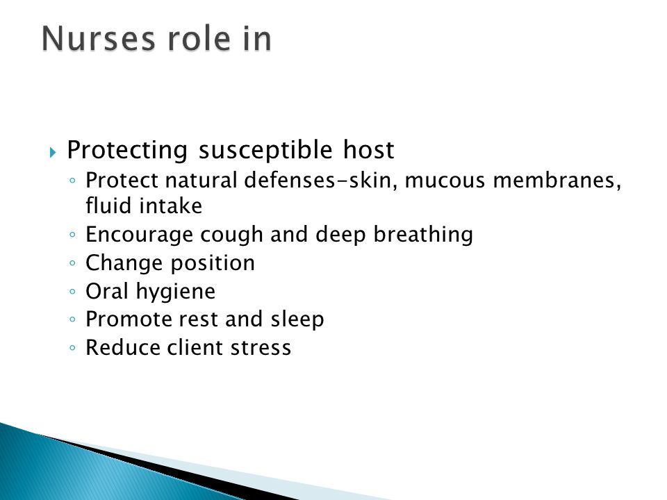  Protecting susceptible host ◦ Protect natural defenses-skin, mucous membranes, fluid intake ◦ Encourage cough and deep breathing ◦ Change position ◦ Oral hygiene ◦ Promote rest and sleep ◦ Reduce client stress