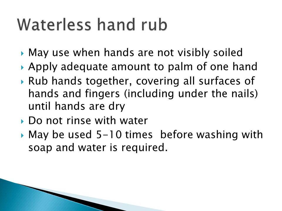  May use when hands are not visibly soiled  Apply adequate amount to palm of one hand  Rub hands together, covering all surfaces of hands and fingers (including under the nails) until hands are dry  Do not rinse with water  May be used 5-10 times before washing with soap and water is required.
