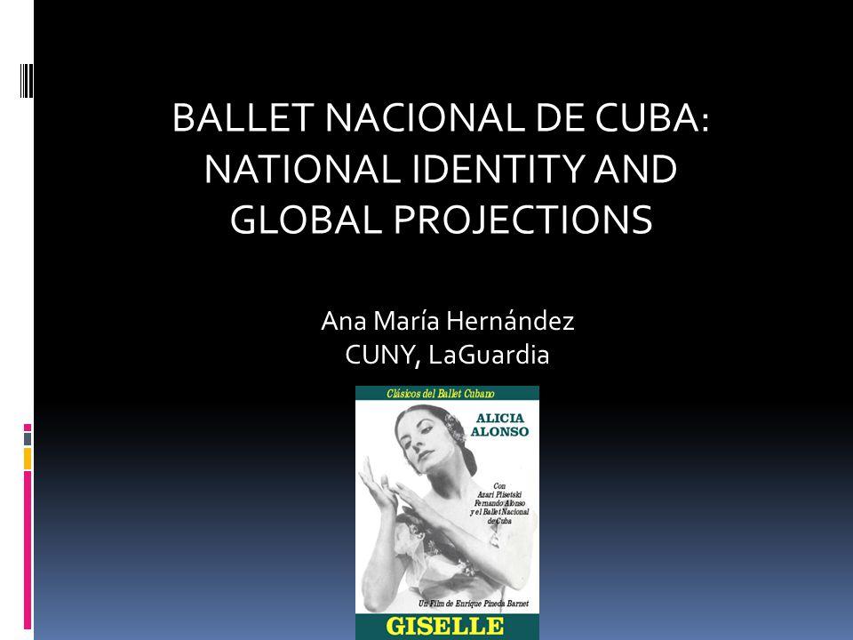 BALLET NACIONAL DE CUBA: NATIONAL IDENTITY AND GLOBAL PROJECTIONS Ana María Hernández CUNY, LaGuardia