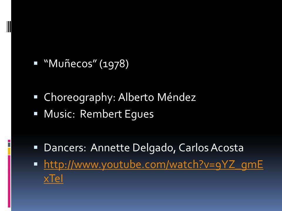  Muñecos (1978)  Choreography: Alberto Méndez  Music: Rembert Egues  Dancers: Annette Delgado, Carlos Acosta  http://www.youtube.com/watch v=9YZ_gmE xTeI http://www.youtube.com/watch v=9YZ_gmE xTeI