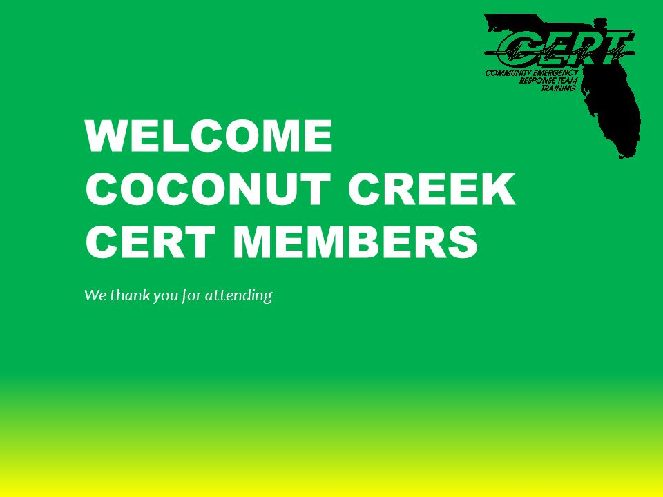 WELCOME COCONUT CREEK CERT MEMBERS We thank you for attending