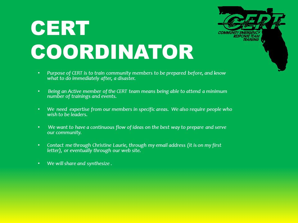 CERT COORDINATOR Purpose of CERT is to train community members to be prepared before, and know what to do immediately after, a disaster. Being an Acti